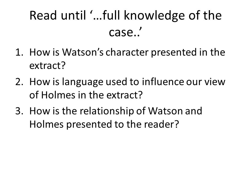 Read until '…full knowledge of the case..' 1.How is Watson's character presented in the extract? 2.How is language used to influence our view of Holme