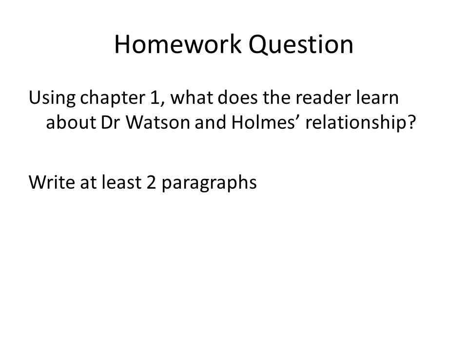Homework Question Using chapter 1, what does the reader learn about Dr Watson and Holmes' relationship? Write at least 2 paragraphs