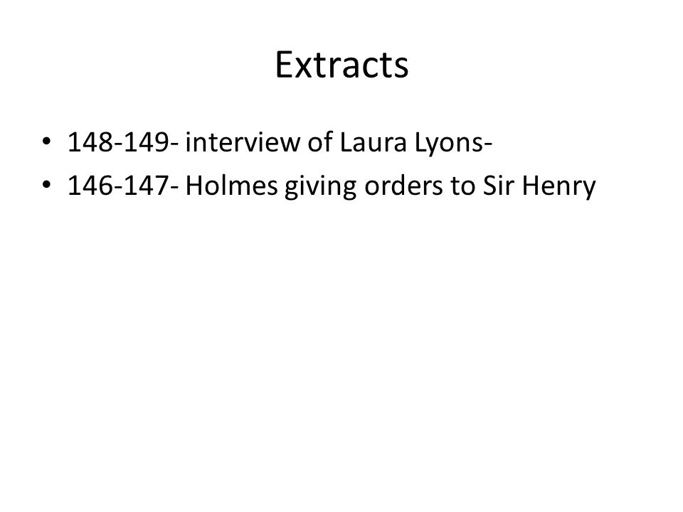 Extracts 148-149- interview of Laura Lyons- 146-147- Holmes giving orders to Sir Henry