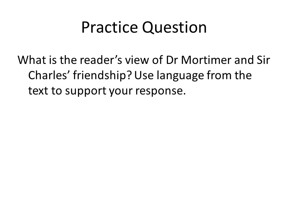 Practice Question What is the reader's view of Dr Mortimer and Sir Charles' friendship? Use language from the text to support your response.