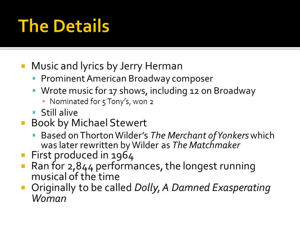  Music and lyrics by Jerry Herman  Prominent American Broadway composer  Wrote music for 17 shows, including 12 on Broadway ▪ Nominated for 5 Tony's, won 2  Still alive  Book by Michael Stewert  Based on Thorton Wilder's The Merchant of Yonkers which was later rewritten by Wilder as The Matchmaker  First produced in 1964  Ran for 2,844 performances, the longest running musical of the time  Originally to be called Dolly, A Damned Exasperating Woman