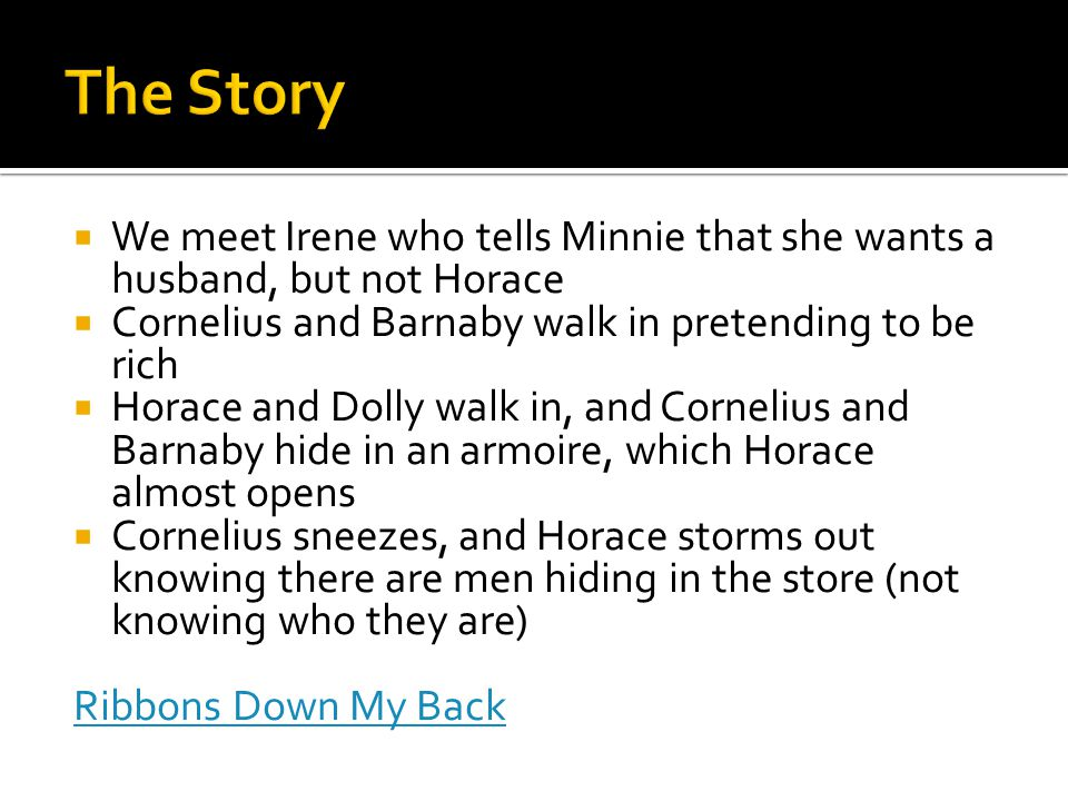  We meet Irene who tells Minnie that she wants a husband, but not Horace  Cornelius and Barnaby walk in pretending to be rich  Horace and Dolly walk in, and Cornelius and Barnaby hide in an armoire, which Horace almost opens  Cornelius sneezes, and Horace storms out knowing there are men hiding in the store (not knowing who they are) Ribbons Down My Back