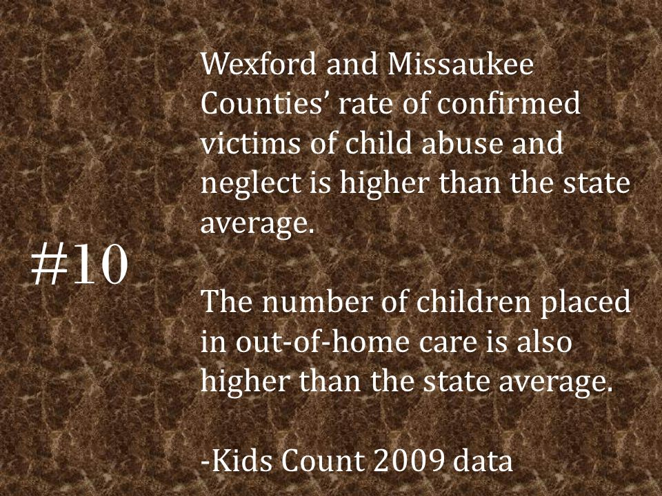 #10 Wexford and Missaukee Counties' rate of confirmed victims of child abuse and neglect is higher than the state average.