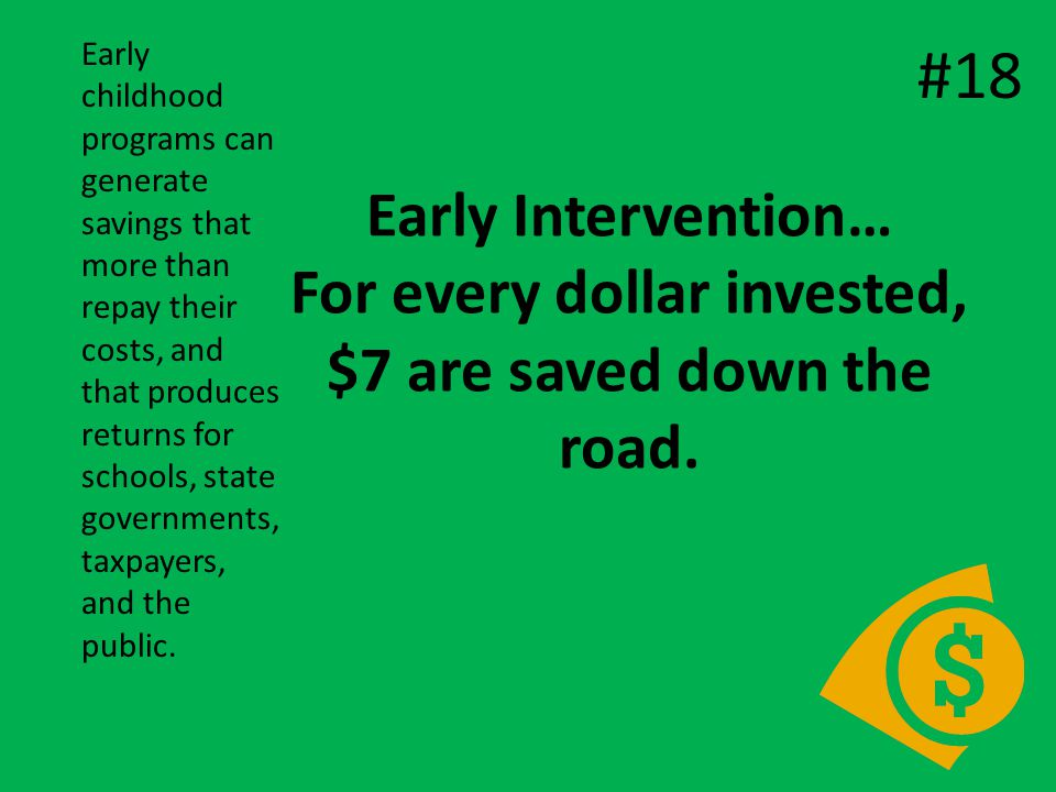 Early Intervention… For every dollar invested, $7 are saved down the road.