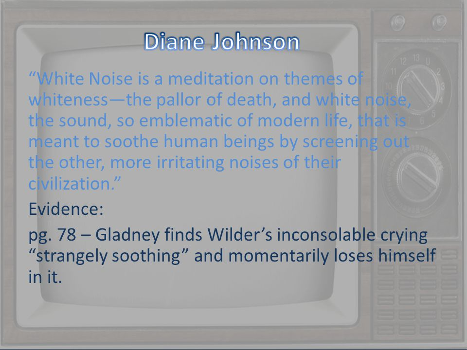 White Noise is a meditation on themes of whiteness—the pallor of death, and white noise, the sound, so emblematic of modern life, that is meant to soothe human beings by screening out the other, more irritating noises of their civilization. Evidence: pg.