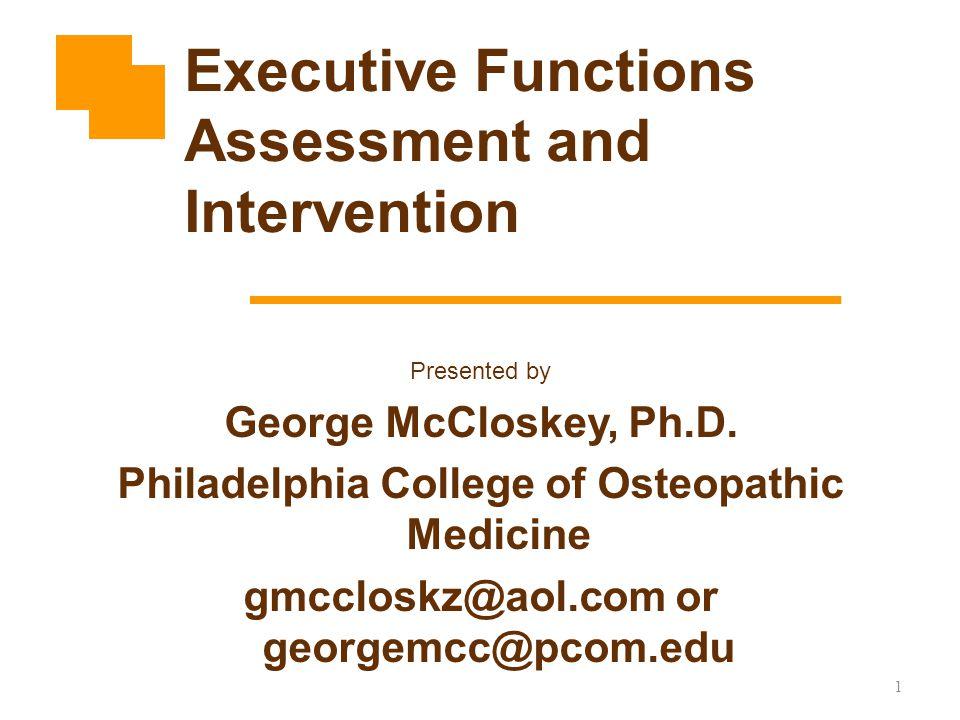 1 Presented by George McCloskey, Ph.D. Philadelphia College of Osteopathic Medicine gmccloskz@aol.com or georgemcc@pcom.edu Executive Functions Assess