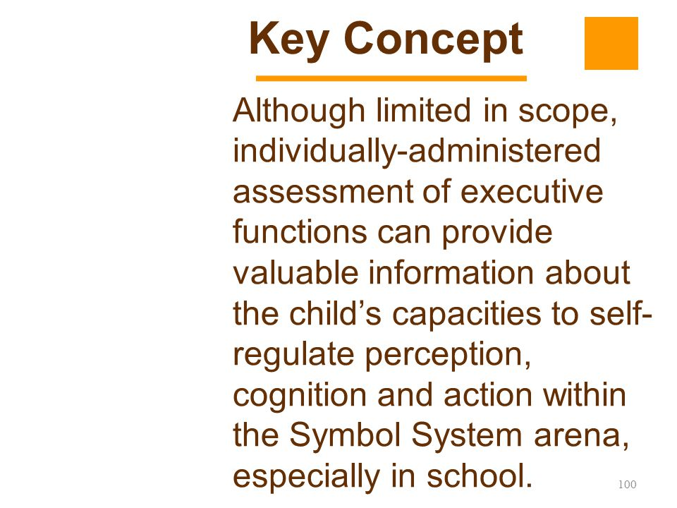 100 Although limited in scope, individually-administered assessment of executive functions can provide valuable information about the child's capaciti