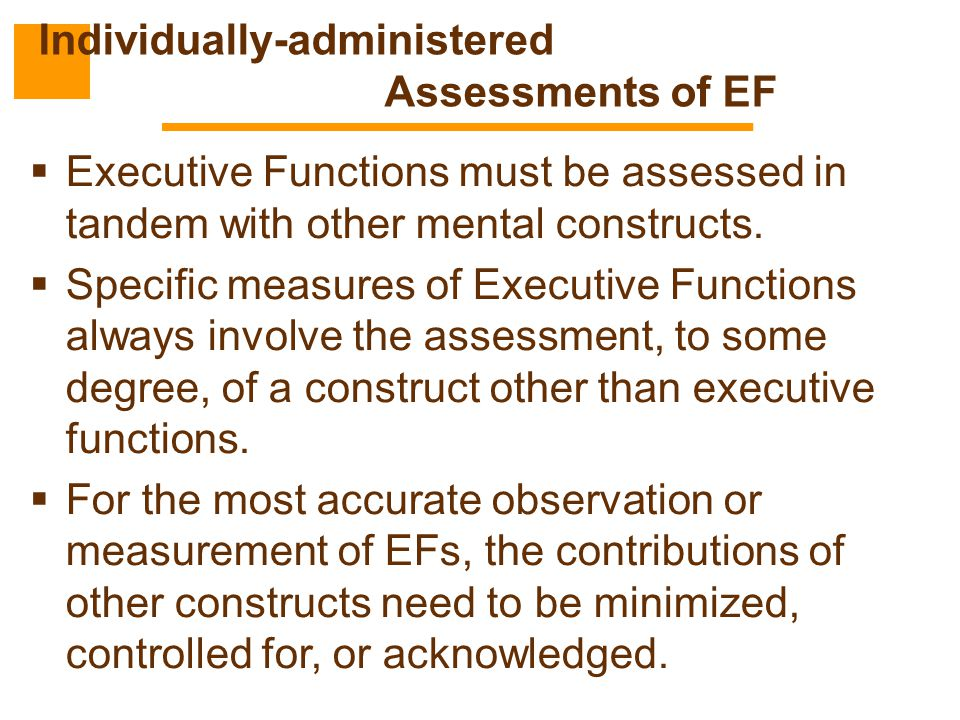  Executive Functions must be assessed in tandem with other mental constructs.  Specific measures of Executive Functions always involve the assessmen
