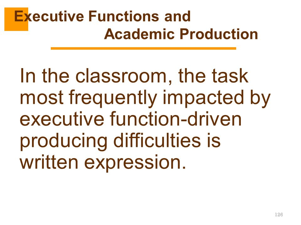 126 In the classroom, the task most frequently impacted by executive function-driven producing difficulties is written expression. Executive Functions