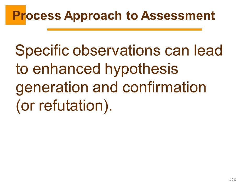Specific observations can lead to enhanced hypothesis generation and confirmation (or refutation). 142 Process Approach to Assessment