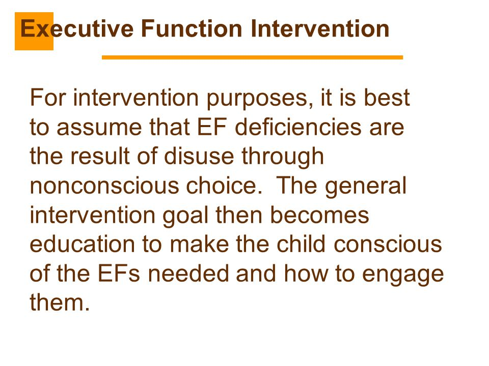 For intervention purposes, it is best to assume that EF deficiencies are the result of disuse through nonconscious choice. The general intervention go