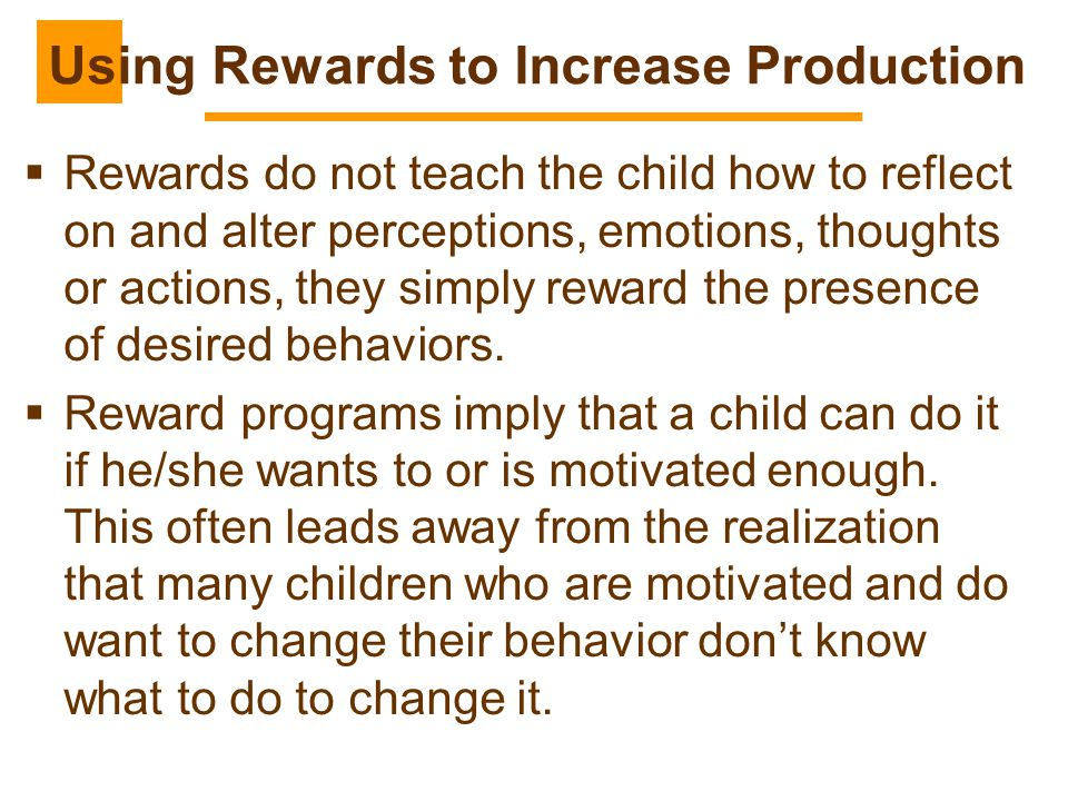 Using Rewards to Increase Production  Rewards do not teach the child how to reflect on and alter perceptions, emotions, thoughts or actions, they sim