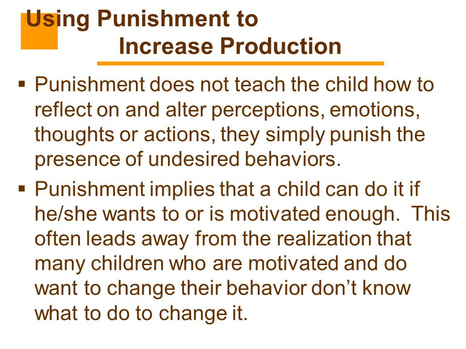  Punishment does not teach the child how to reflect on and alter perceptions, emotions, thoughts or actions, they simply punish the presence of undes