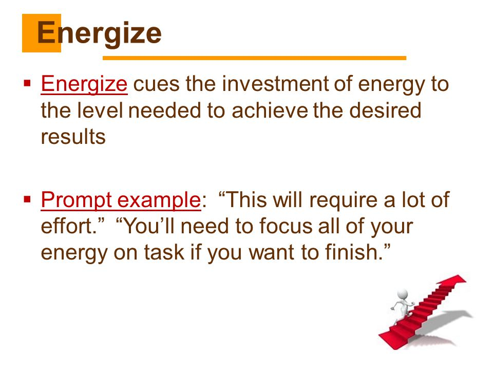 """ Energize cues the investment of energy to the level needed to achieve the desired results  Prompt example: """"This will require a lot of effort."""" """"Yo"""