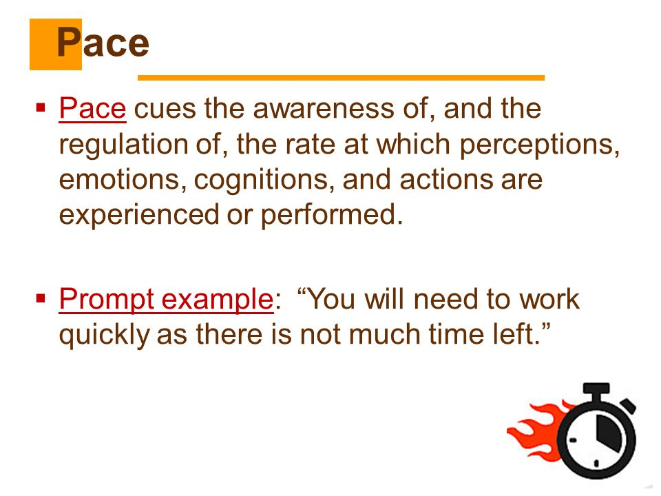  Pace cues the awareness of, and the regulation of, the rate at which perceptions, emotions, cognitions, and actions are experienced or performed. 