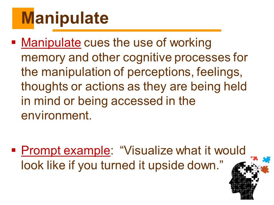  Manipulate cues the use of working memory and other cognitive processes for the manipulation of perceptions, feelings, thoughts or actions as they a
