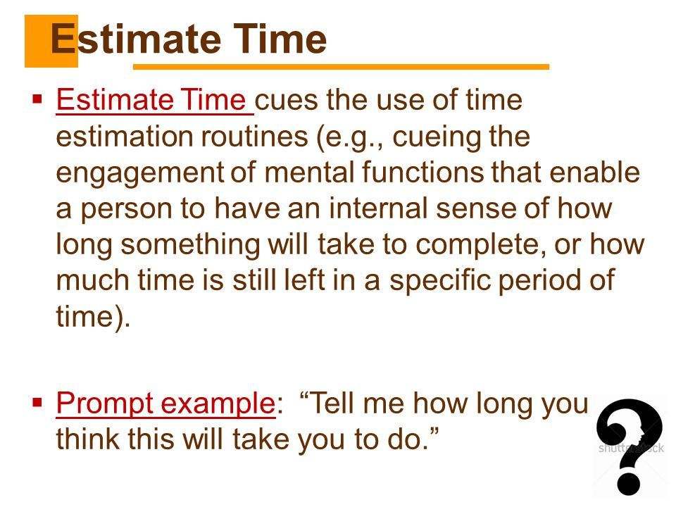  Estimate Time cues the use of time estimation routines (e.g., cueing the engagement of mental functions that enable a person to have an internal sen
