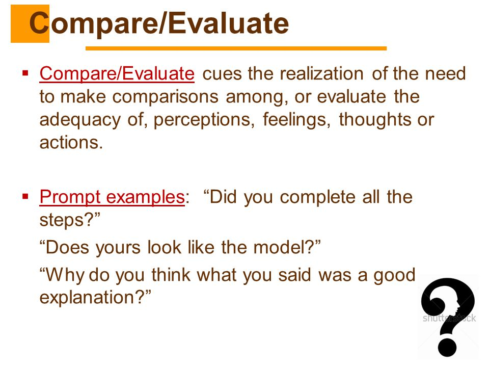  Compare/Evaluate cues the realization of the need to make comparisons among, or evaluate the adequacy of, perceptions, feelings, thoughts or actions