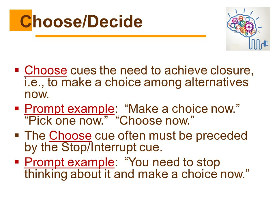 """ Choose cues the need to achieve closure, i.e., to make a choice among alternatives now.  Prompt example: """"Make a choice now."""" """"Pick one now."""" """"Choo"""