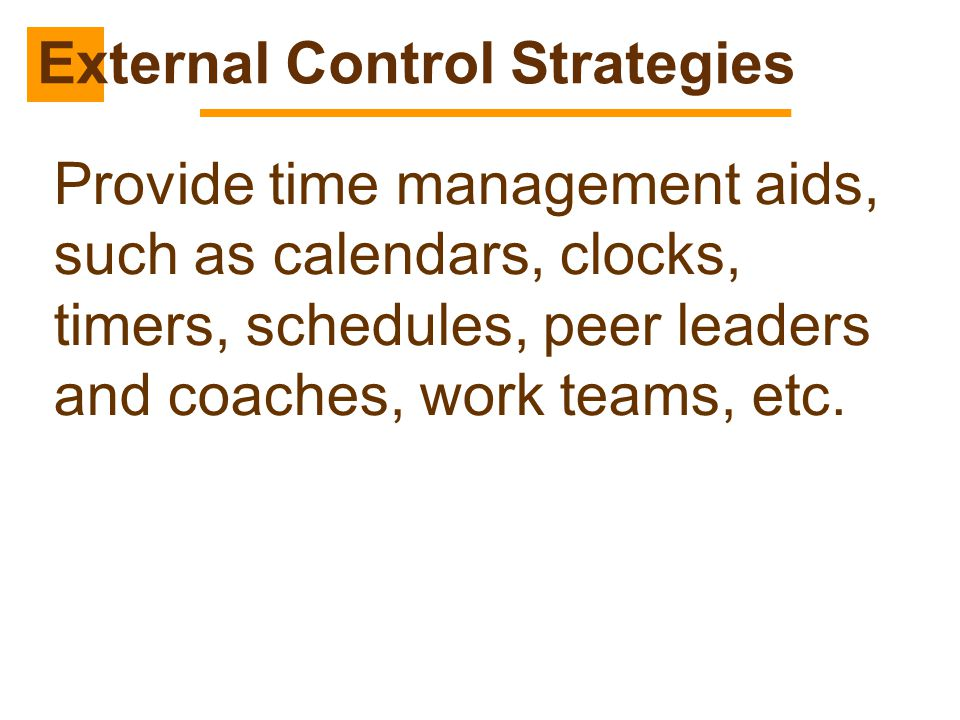 Provide time management aids, such as calendars, clocks, timers, schedules, peer leaders and coaches, work teams, etc. External Control Strategies