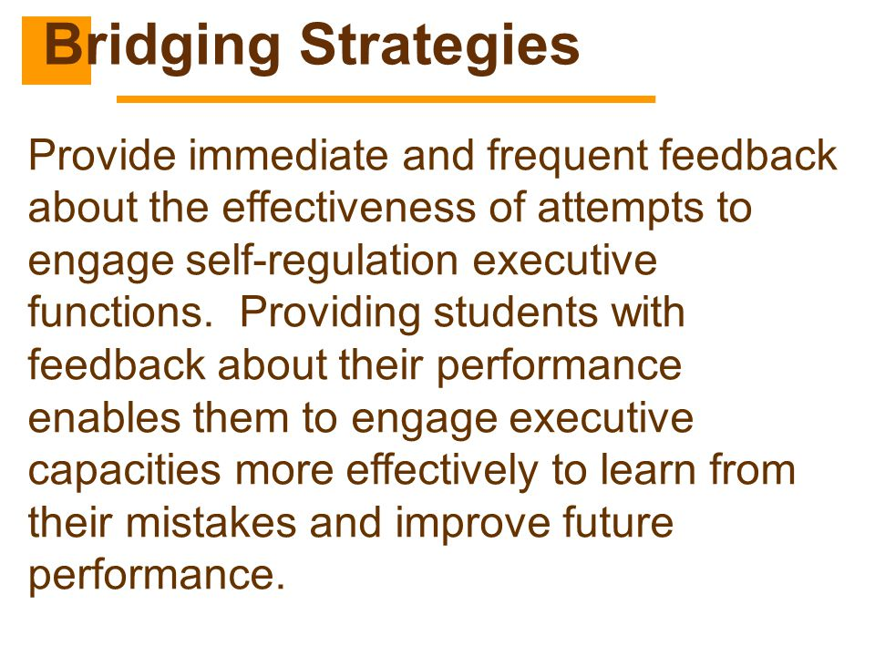 Provide immediate and frequent feedback about the effectiveness of attempts to engage self-regulation executive functions. Providing students with fee