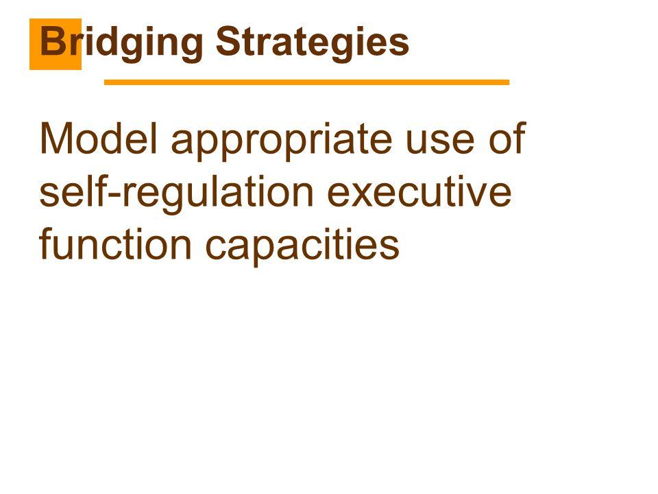 Model appropriate use of self-regulation executive function capacities Bridging Strategies
