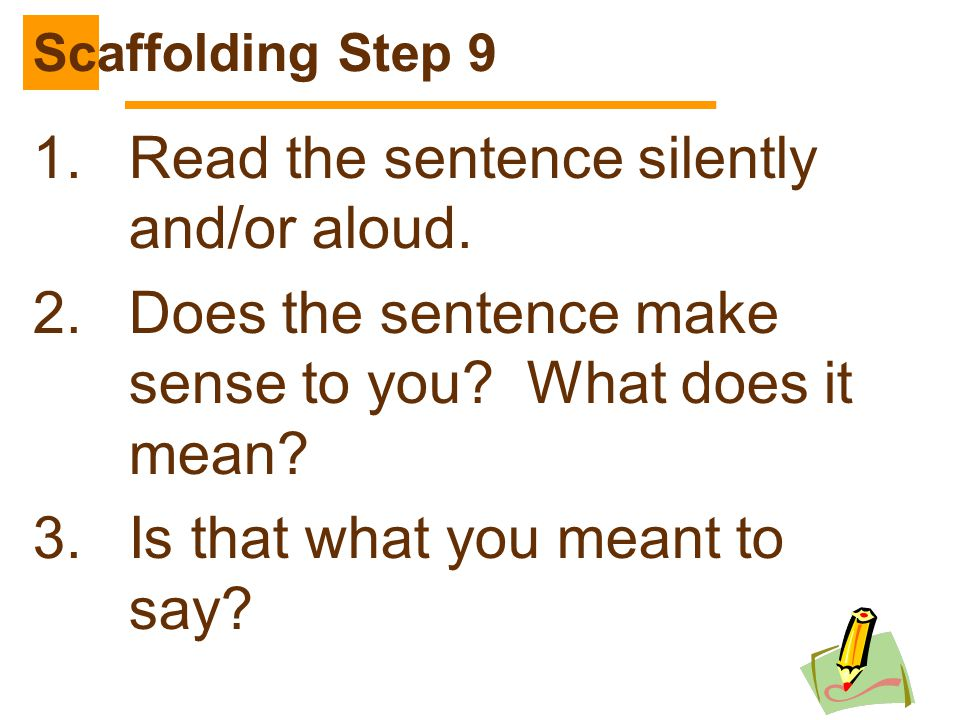 244 1.Read the sentence silently and/or aloud. 2.Does the sentence make sense to you? What does it mean? 3.Is that what you meant to say? Scaffolding