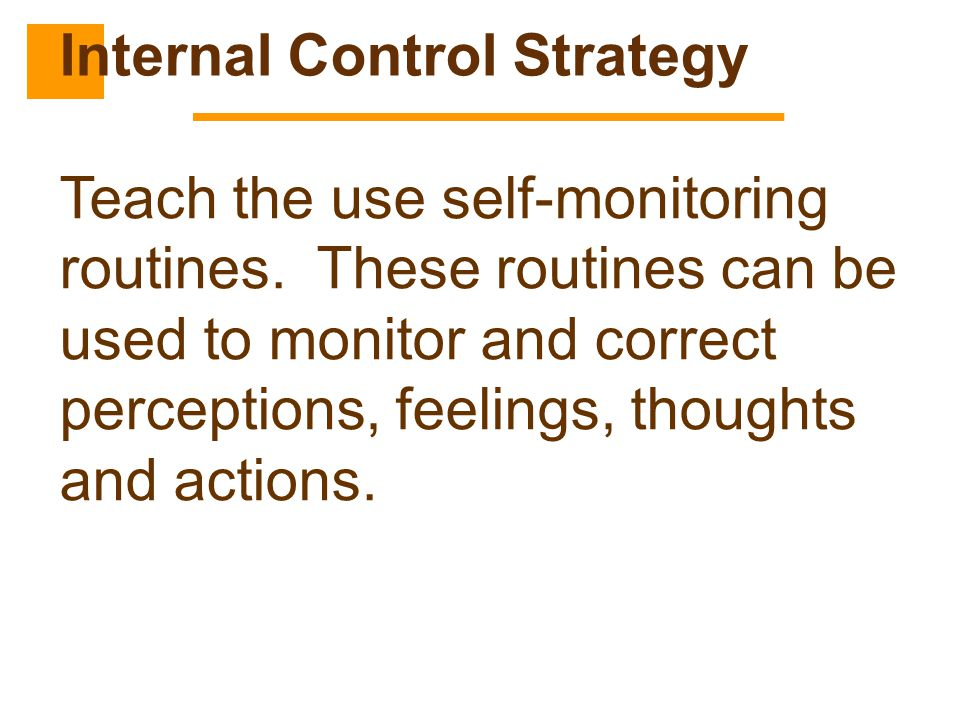 Teach the use self-monitoring routines. These routines can be used to monitor and correct perceptions, feelings, thoughts and actions. Internal Contro