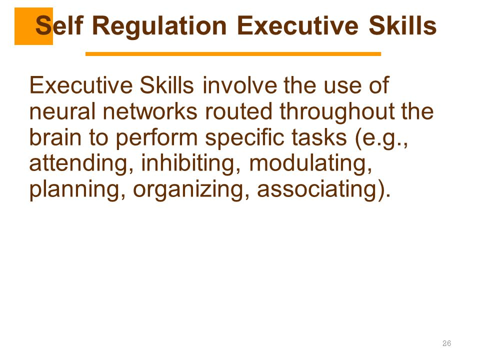 26 Executive Skills involve the use of neural networks routed throughout the brain to perform specific tasks (e.g., attending, inhibiting, modulating,