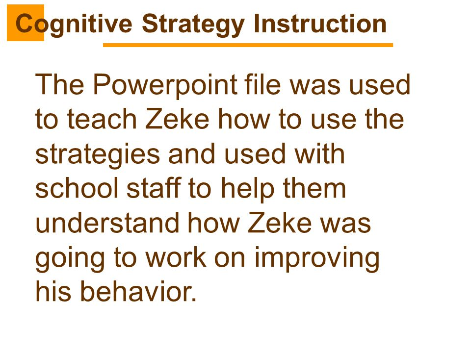 The Powerpoint file was used to teach Zeke how to use the strategies and used with school staff to help them understand how Zeke was going to work on