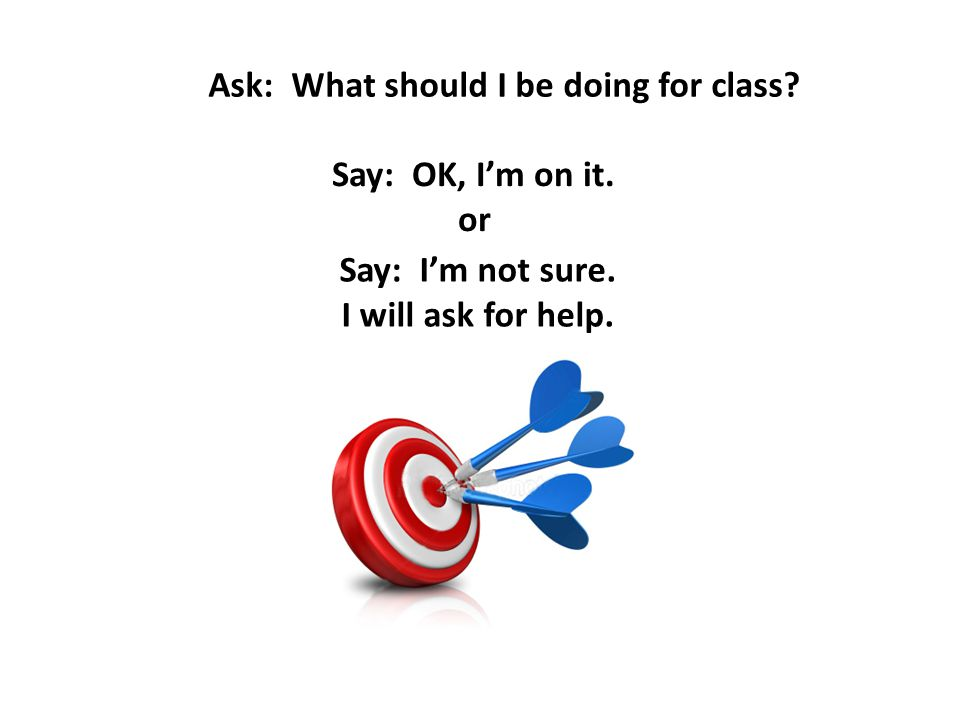 Ask: What should I be doing for class? Say: OK, I'm on it. or Say: I'm not sure. I will ask for help.