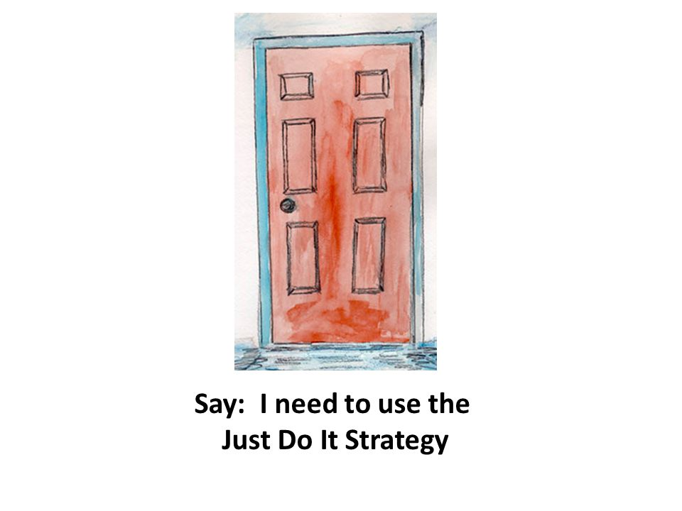 Say: I need to use the Just Do It Strategy