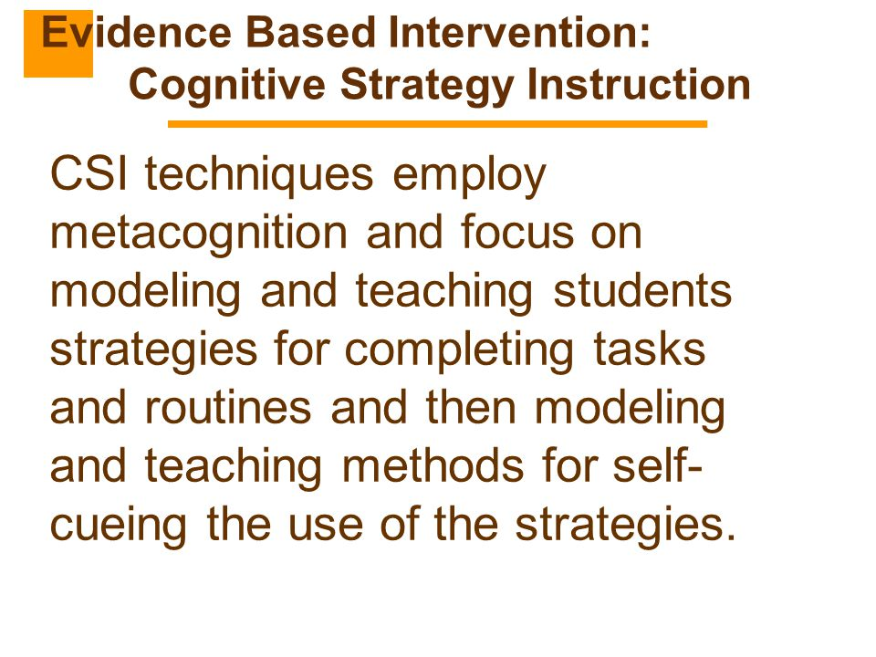 CSI techniques employ metacognition and focus on modeling and teaching students strategies for completing tasks and routines and then modeling and tea
