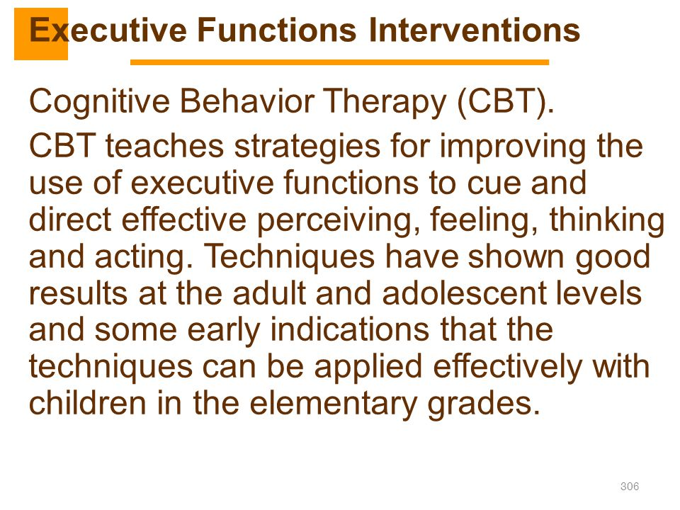 306 Cognitive Behavior Therapy (CBT). CBT teaches strategies for improving the use of executive functions to cue and direct effective perceiving, feel