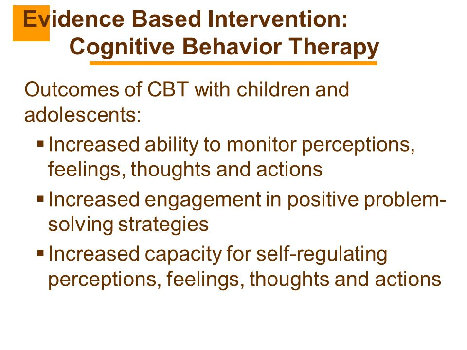 Outcomes of CBT with children and adolescents:  Increased ability to monitor perceptions, feelings, thoughts and actions  Increased engagement in po