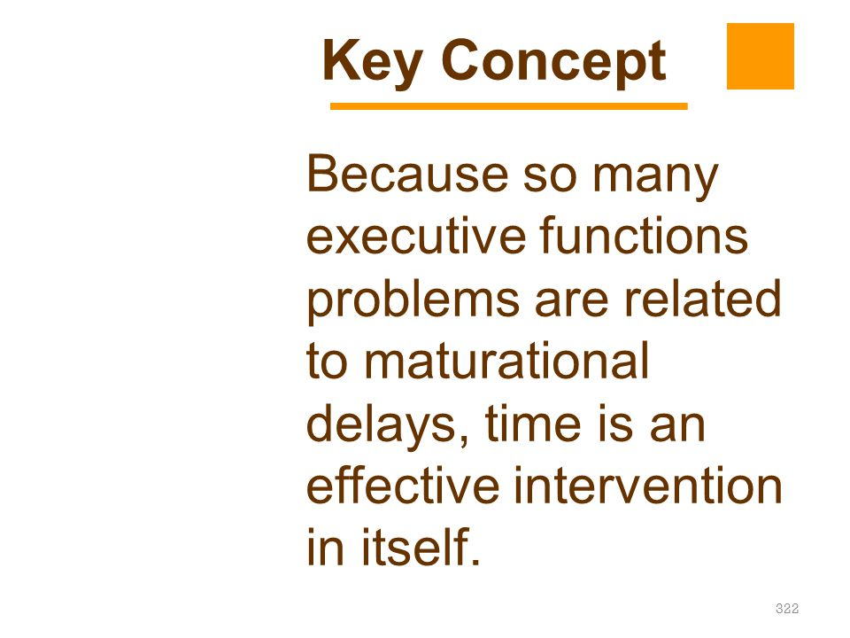 322 Because so many executive functions problems are related to maturational delays, time is an effective intervention in itself. Key Concept