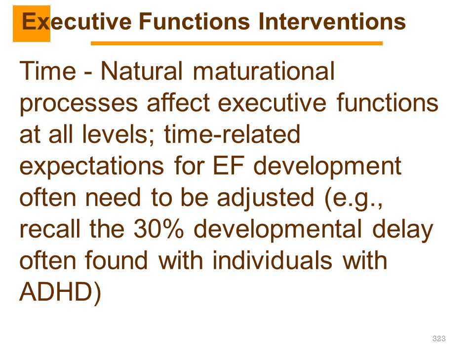 323 Time - Natural maturational processes affect executive functions at all levels; time-related expectations for EF development often need to be adju