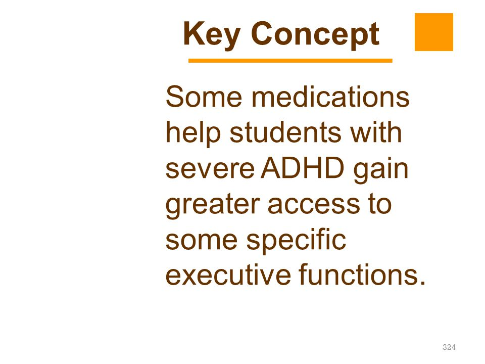 324 Some medications help students with severe ADHD gain greater access to some specific executive functions. Key Concept