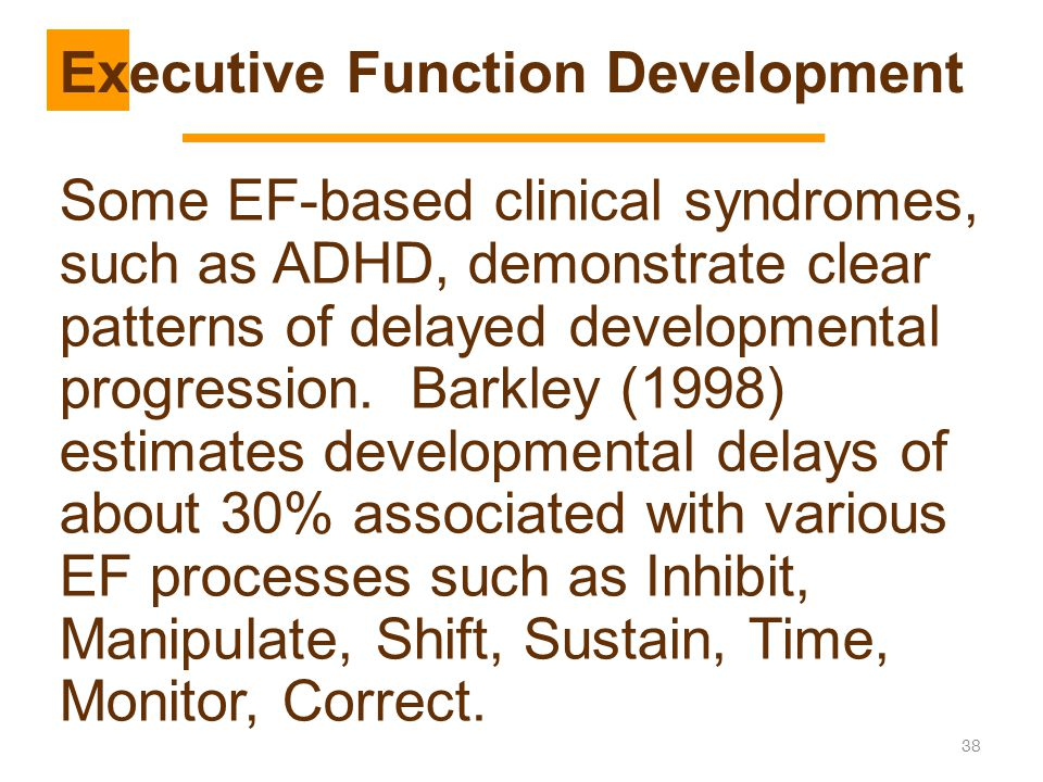 38 Some EF-based clinical syndromes, such as ADHD, demonstrate clear patterns of delayed developmental progression. Barkley (1998) estimates developme