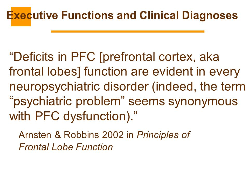 """""""Deficits in PFC [prefrontal cortex, aka frontal lobes] function are evident in every neuropsychiatric disorder (indeed, the term """"psychiatric problem"""