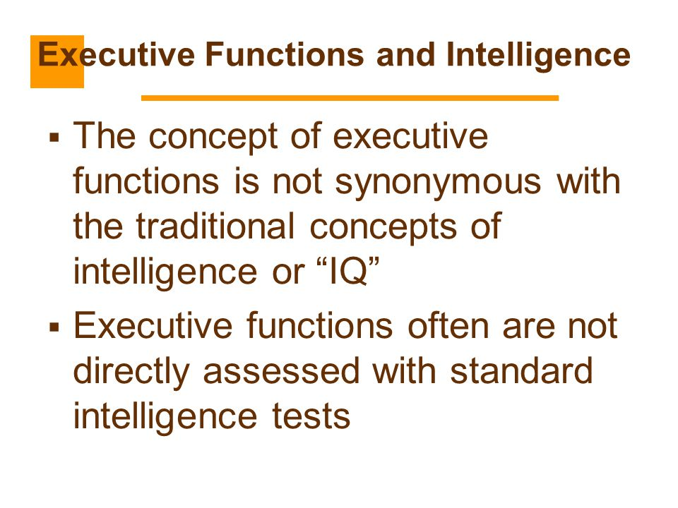 """ The concept of executive functions is not synonymous with the traditional concepts of intelligence or """"IQ""""  Executive functions often are not direc"""