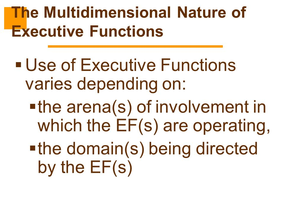  Use of Executive Functions varies depending on:  the arena(s) of involvement in which the EF(s) are operating,  the domain(s) being directed by th