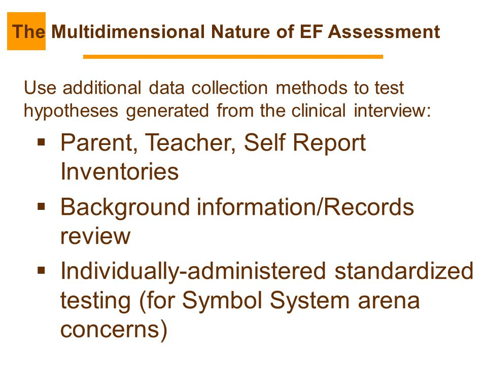 Use additional data collection methods to test hypotheses generated from the clinical interview:  Parent, Teacher, Self Report Inventories  Backgrou