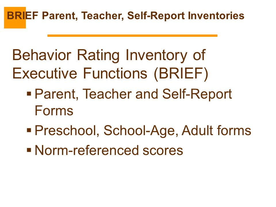 Behavior Rating Inventory of Executive Functions (BRIEF)  Parent, Teacher and Self-Report Forms  Preschool, School-Age, Adult forms  Norm-reference