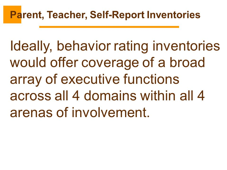 Ideally, behavior rating inventories would offer coverage of a broad array of executive functions across all 4 domains within all 4 arenas of involvem