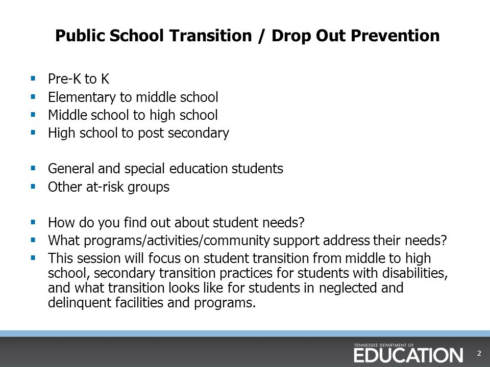 Public School Transition / Drop Out Prevention  Pre-K to K  Elementary to middle school  Middle school to high school  High school to post secondary  General and special education students  Other at-risk groups  How do you find out about student needs.