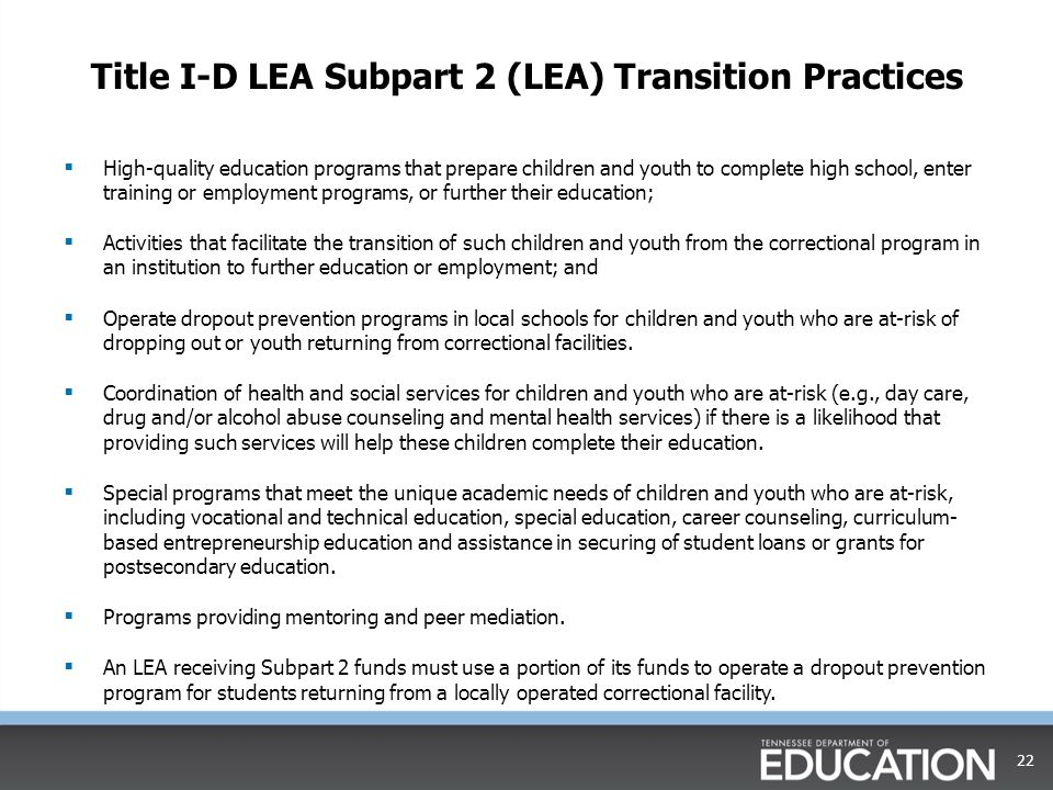 Title I-D LEA Subpart 2 (LEA) Transition Practices  High-quality education programs that prepare children and youth to complete high school, enter training or employment programs, or further their education;  Activities that facilitate the transition of such children and youth from the correctional program in an institution to further education or employment; and  Operate dropout prevention programs in local schools for children and youth who are at-risk of dropping out or youth returning from correctional facilities.