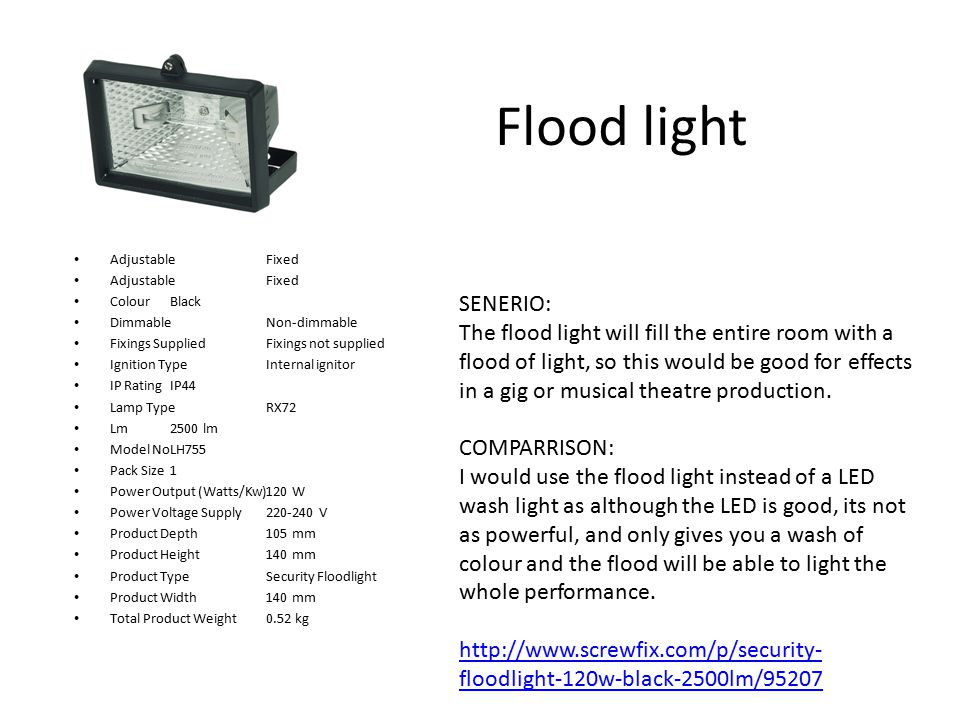 Flood light AdjustableFixed ColourBlack DimmableNon-dimmable Fixings SuppliedFixings not supplied Ignition TypeInternal ignitor IP RatingIP44 Lamp TypeRX72 Lm2500 lm Model NoLH755 Pack Size1 Power Output (Watts/Kw)120 W Power Voltage Supply220-240 V Product Depth105 mm Product Height140 mm Product TypeSecurity Floodlight Product Width140 mm Total Product Weight0.52 kg SENERIO: The flood light will fill the entire room with a flood of light, so this would be good for effects in a gig or musical theatre production.
