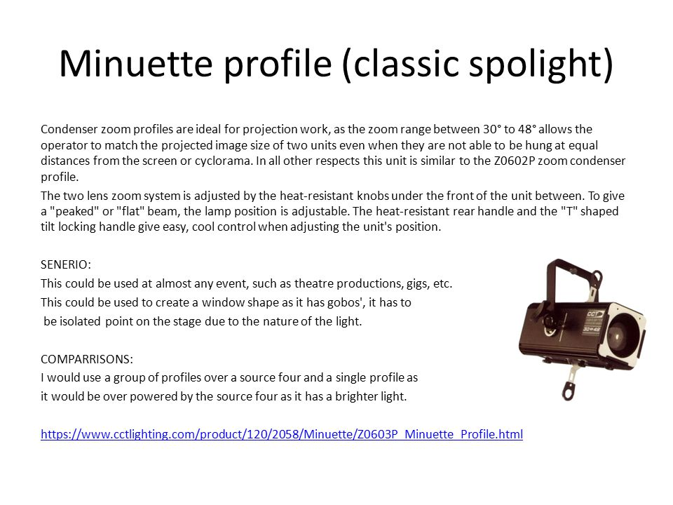 Minuette profile (classic spolight) Condenser zoom profiles are ideal for projection work, as the zoom range between 30° to 48° allows the operator to match the projected image size of two units even when they are not able to be hung at equal distances from the screen or cyclorama.