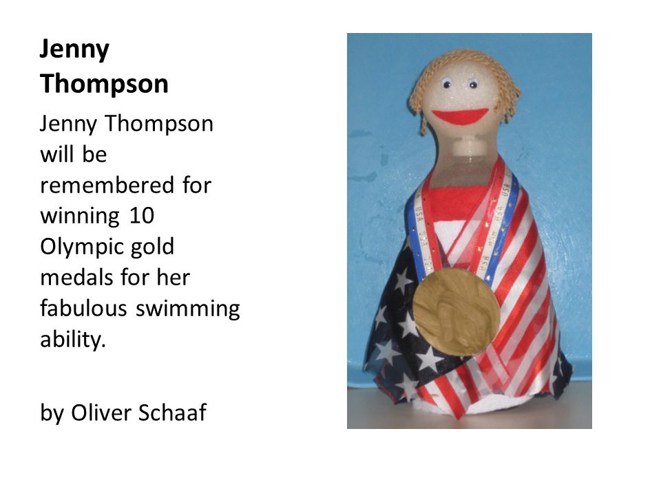 Jenny Thompson Jenny Thompson will be remembered for winning 10 Olympic gold medals for her fabulous swimming ability.